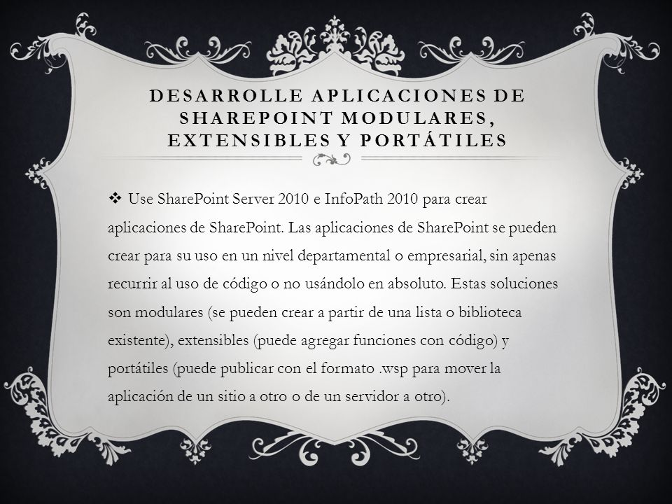DESARROLLE APLICACIONES DE SHAREPOINT MODULARES, EXTENSIBLES Y PORTÁTILES Use SharePoint Server 2010 e InfoPath 2010 para crear aplicaciones de ShareP