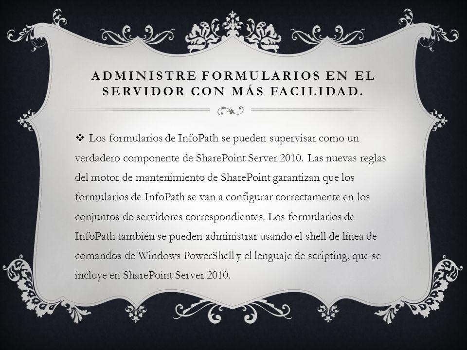 ADMINISTRE FORMULARIOS EN EL SERVIDOR CON MÁS FACILIDAD. Los formularios de InfoPath se pueden supervisar como un verdadero componente de SharePoint S