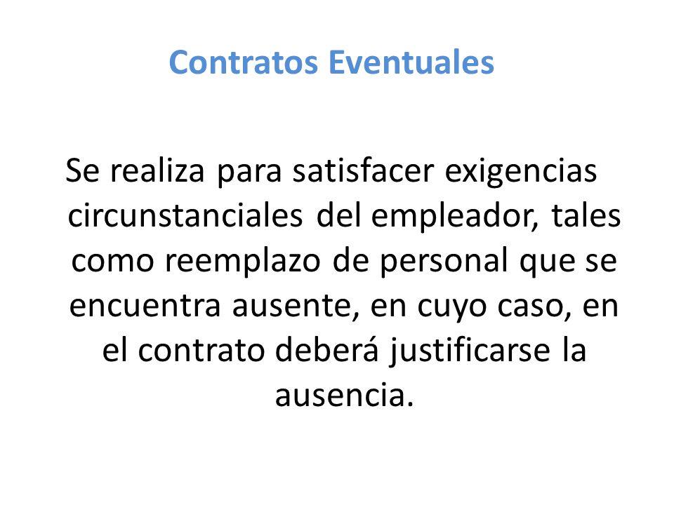 Contratos Eventuales Se realiza para satisfacer exigencias circunstanciales del empleador, tales como reemplazo de personal que se encuentra ausente, en cuyo caso, en el contrato deberá justificarse la ausencia.