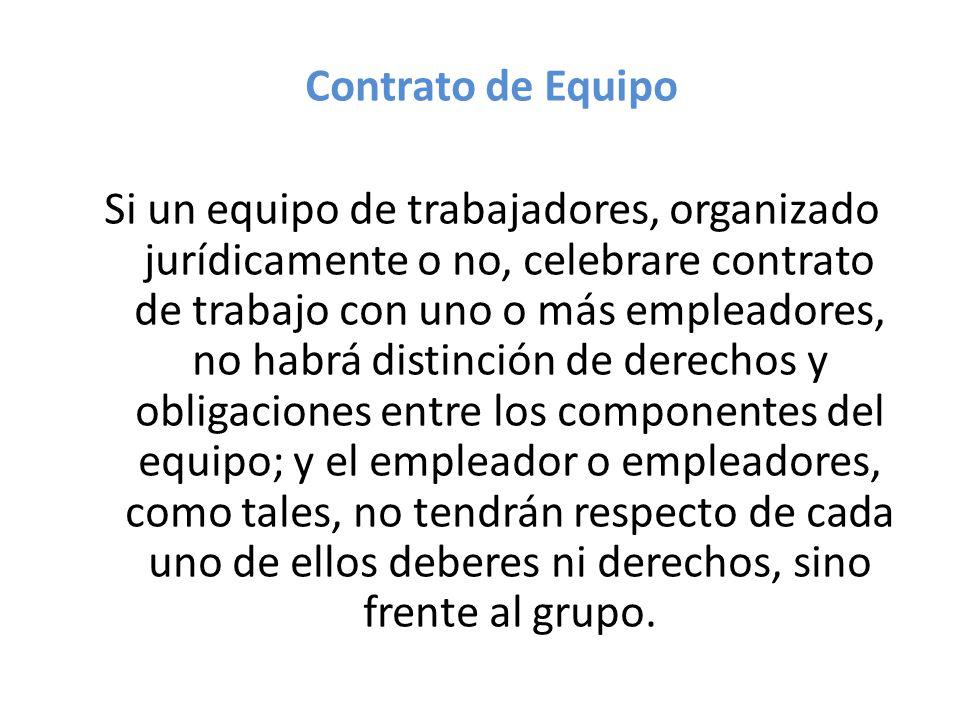 Contrato de Equipo Si un equipo de trabajadores, organizado jurídicamente o no, celebrare contrato de trabajo con uno o más empleadores, no habrá dist