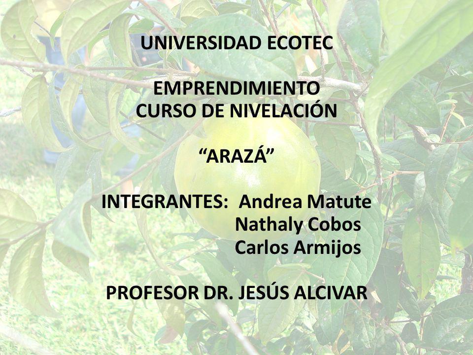 UNIVERSIDAD ECOTEC EMPRENDIMIENTO CURSO DE NIVELACIÓN ARAZÁ INTEGRANTES: Andrea Matute Nathaly Cobos Carlos Armijos PROFESOR DR. JESÚS ALCIVAR