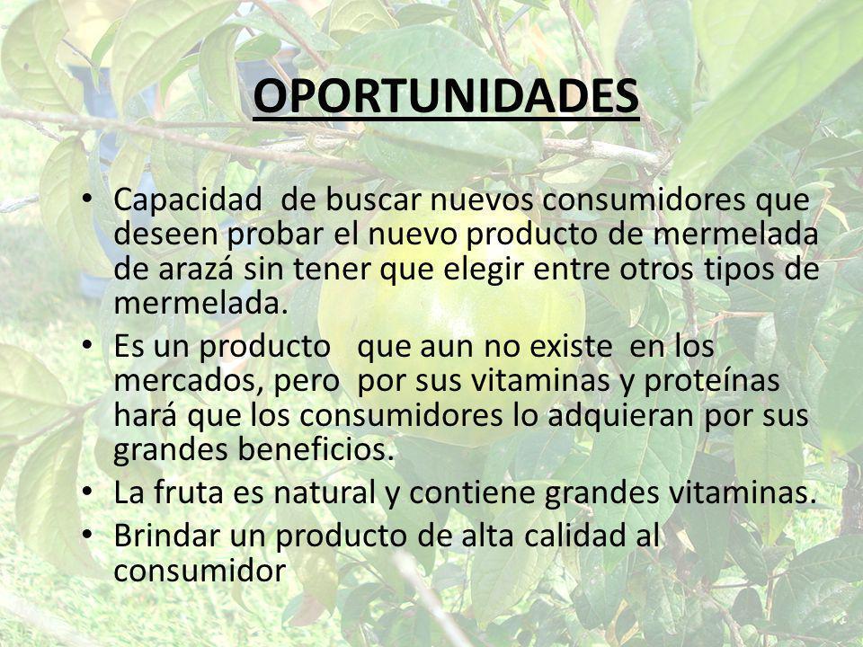 OPORTUNIDADES Capacidad de buscar nuevos consumidores que deseen probar el nuevo producto de mermelada de arazá sin tener que elegir entre otros tipos