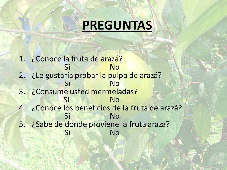 PREGUNTAS 1.¿Conoce la fruta de arazá? SiNo 2.¿Le gustaría probar la pulpa de arazá? SiNo 3.¿Consume usted mermeladas? SiNo 4.¿Conoce los beneficios d
