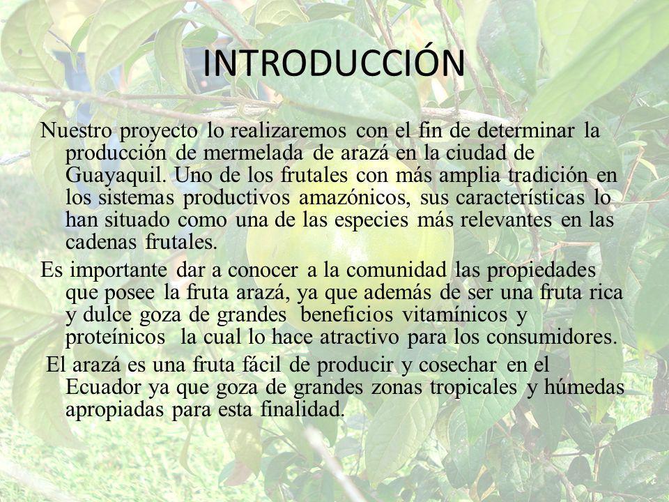 INTRODUCCIÓN Nuestro proyecto lo realizaremos con el fin de determinar la producción de mermelada de arazá en la ciudad de Guayaquil. Uno de los fruta