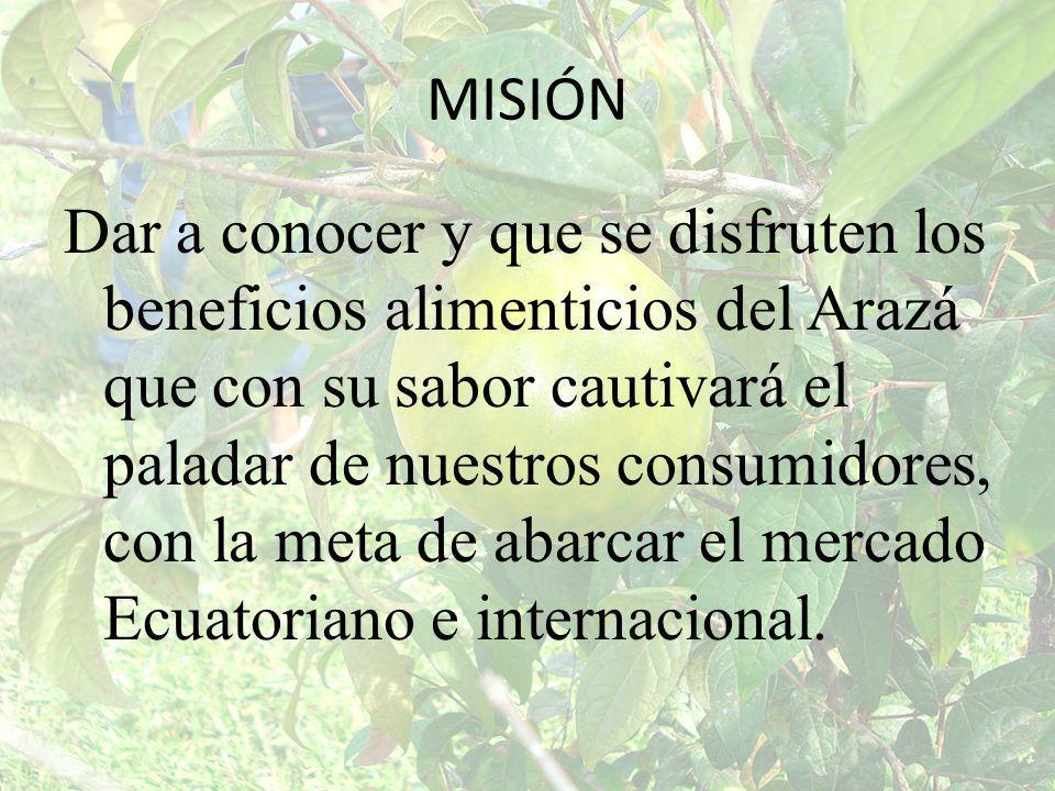 MISIÓN Dar a conocer y que se disfruten los beneficios alimenticios del Arazá que con su sabor cautivará el paladar de nuestros consumidores, con la m