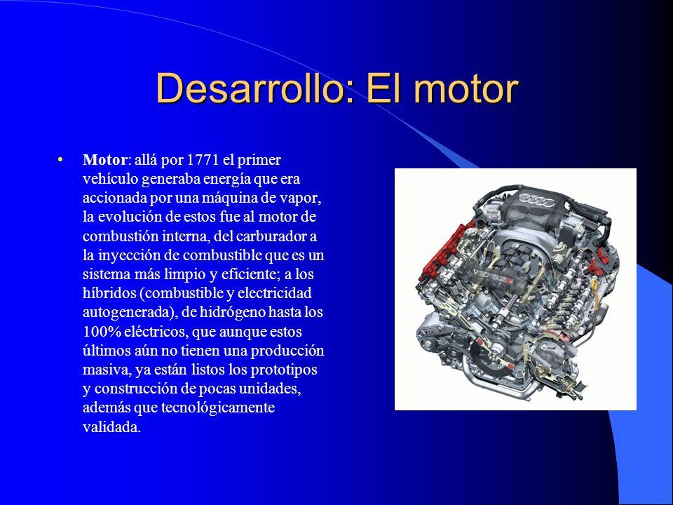 Desarrollo: El motor Motor: allá por 1771 el primer vehículo generaba energía que era accionada por una máquina de vapor, la evolución de estos fue al