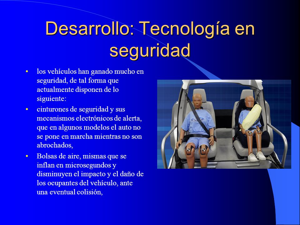 Desarrollo: Tecnología en seguridad Sensores de aproximación, mismos que indican al conductor cuando la aproximación a otro vehículo está más allá de lo tolerablemente seguro, GPS, mecanismos de ubicación satelital, que permite la ubicación del vehículo, así como su control de velocidad y otros.