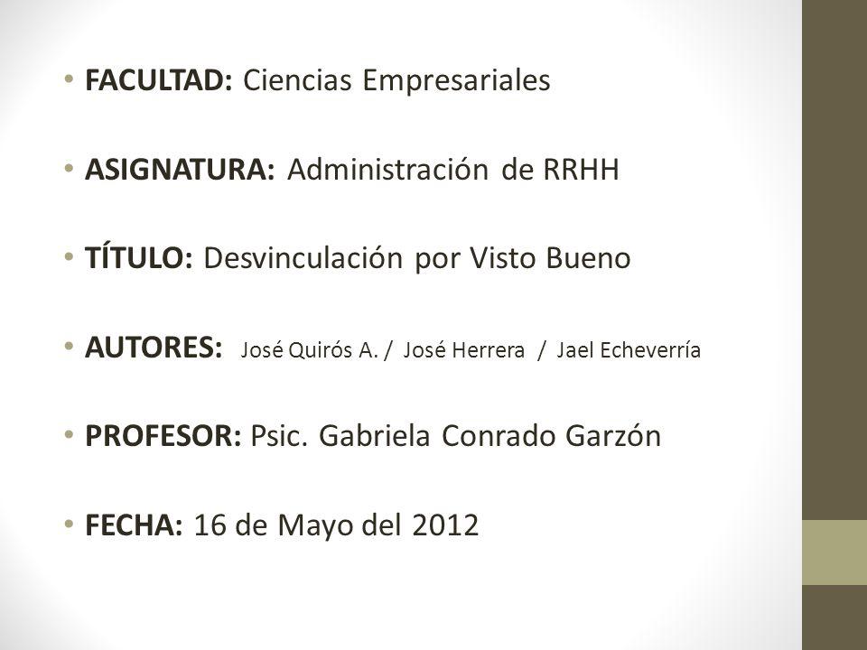 FACULTAD: Ciencias Empresariales ASIGNATURA: Administración de RRHH TÍTULO: Desvinculación por Visto Bueno AUTORES: José Quirós A. / José Herrera / Ja