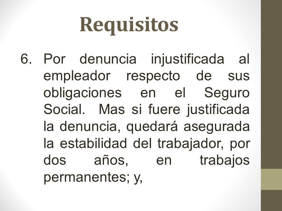 Requisitos 6.Por denuncia injustificada al empleador respecto de sus obligaciones en el Seguro Social. Mas si fuere justificada la denuncia, quedará a