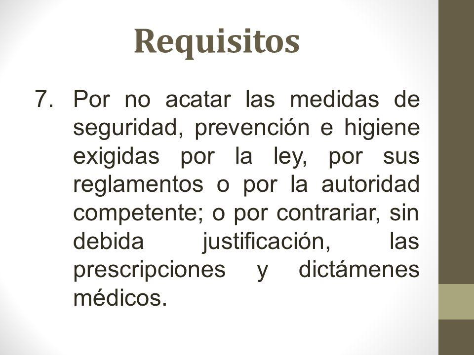 Requisitos 7.Por no acatar las medidas de seguridad, prevención e higiene exigidas por la ley, por sus reglamentos o por la autoridad competente; o po