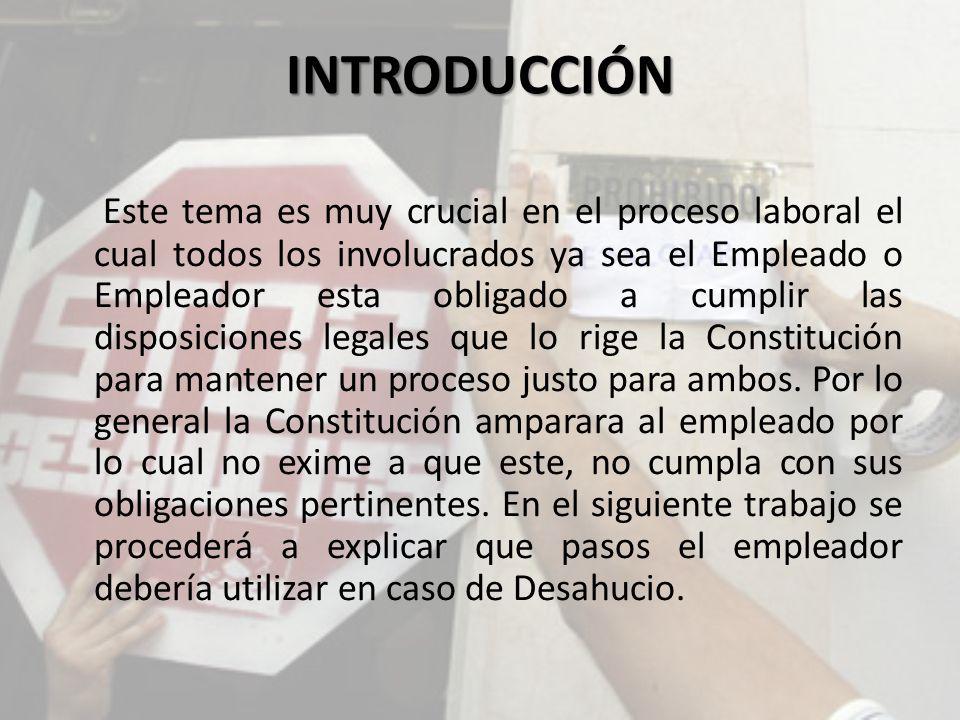 INTRODUCCIÓN Este tema es muy crucial en el proceso laboral el cual todos los involucrados ya sea el Empleado o Empleador esta obligado a cumplir las disposiciones legales que lo rige la Constitución para mantener un proceso justo para ambos.