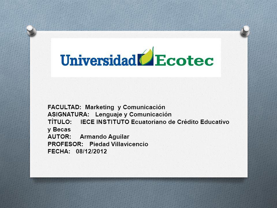 FACULTAD: Marketing y Comunicación ASIGNATURA: Lenguaje y Comunicación TÍTULO: IECE INSTITUTO Ecuatoriano de Crédito Educativo y Becas AUTOR: Armando