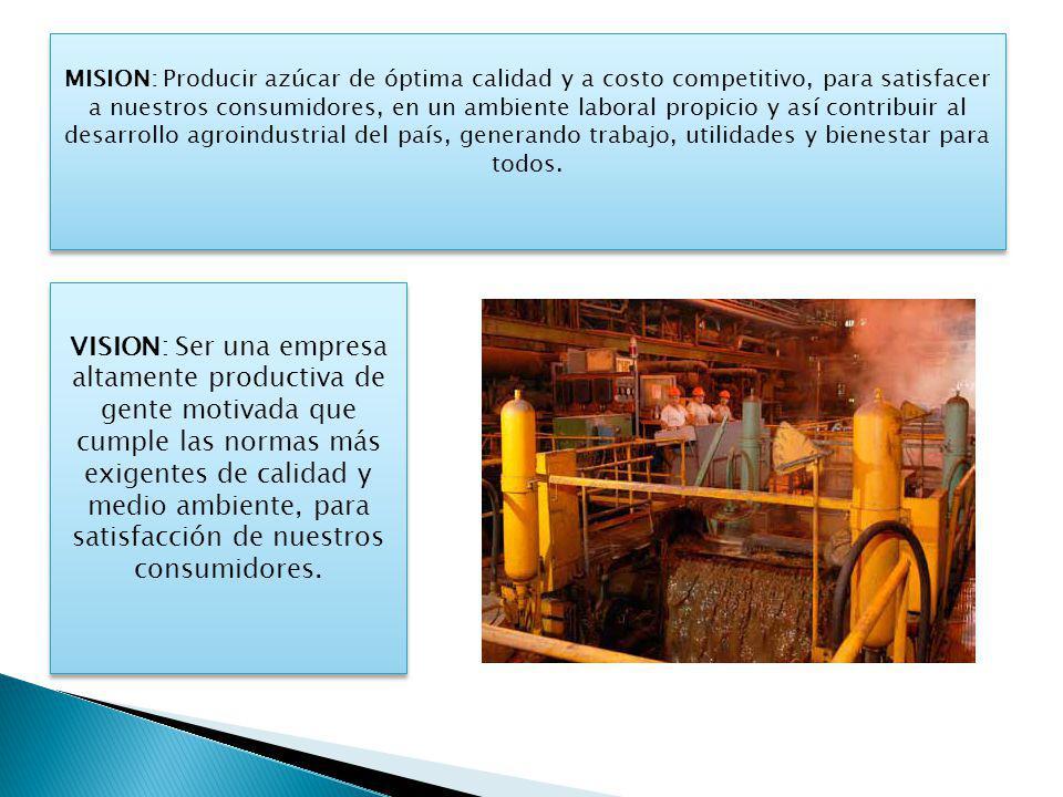 MISION: Producir azúcar de óptima calidad y a costo competitivo, para satisfacer a nuestros consumidores, en un ambiente laboral propicio y así contri