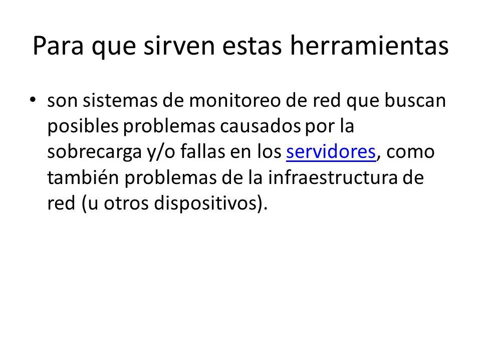 Para que sirven estas herramientas son sistemas de monitoreo de red que buscan posibles problemas causados por la sobrecarga y/o fallas en los servido