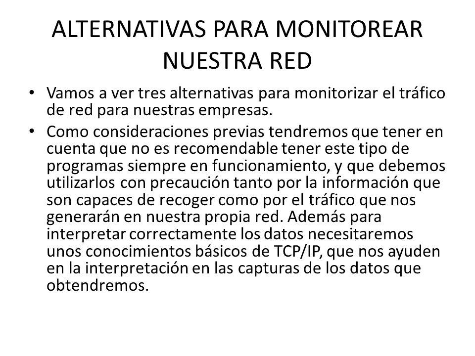 ALTERNATIVAS PARA MONITOREAR NUESTRA RED Vamos a ver tres alternativas para monitorizar el tráfico de red para nuestras empresas. Como consideraciones