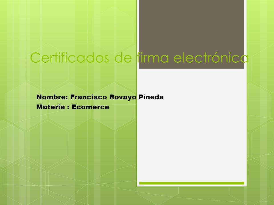 Certificados de firma electrónica Nombre: Francisco Rovayo Pineda Materia : Ecomerce