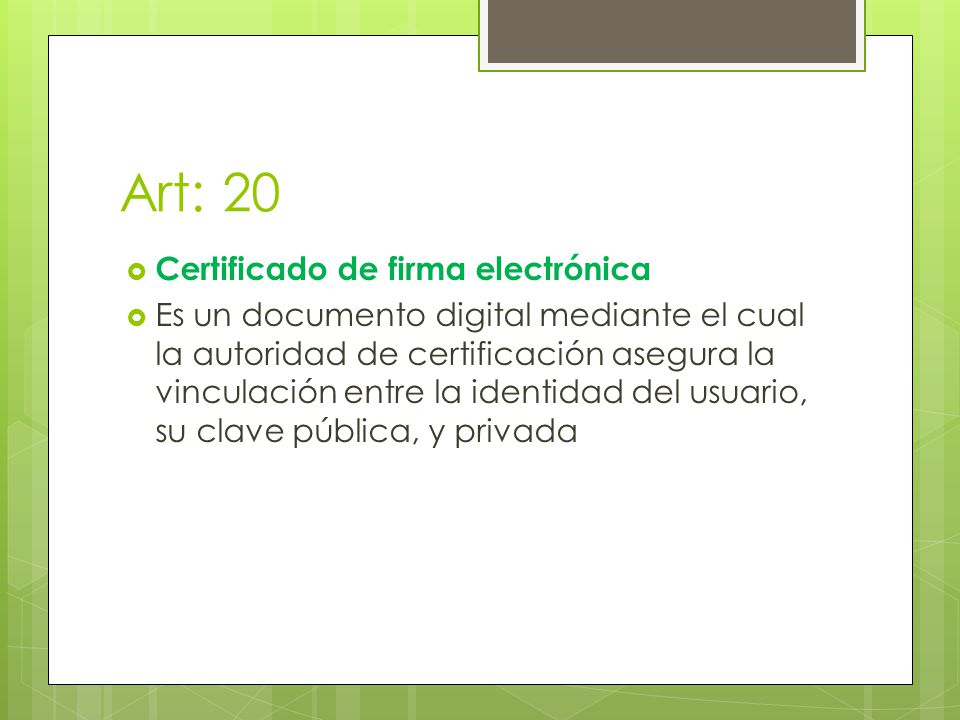 Art: 20 Certificado de firma electrónica Es un documento digital mediante el cual la autoridad de certificación asegura la vinculación entre la identidad del usuario, su clave pública, y privada