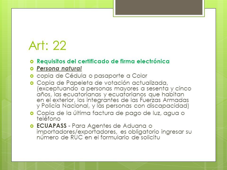 Art: 22 Requisitos del certificado de firma electrónica Persona natural copia de Cédula o pasaporte a Color Copia de Papeleta de votación actualizada, (exceptuando a personas mayores a sesenta y cinco años, las ecuatorianas y ecuatorianos que habitan en el exterior, los integrantes de las Fuerzas Armadas y Policía Nacional, y las personas con discapacidad) Copia de la última factura de pago de luz, agua o teléfono ECUAPASS - Para Agentes de Aduana o importadores/exportadores, es obligatorio ingresar su número de RUC en el formulario de solicitu