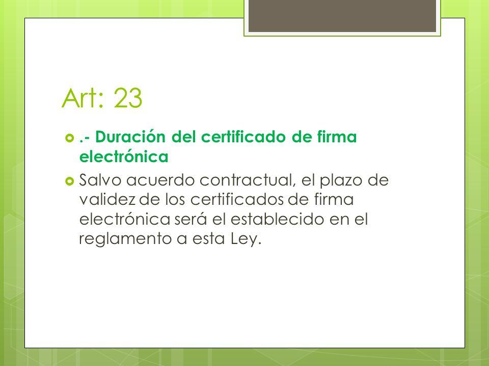 Art: 23.- Duración del certificado de firma electrónica Salvo acuerdo contractual, el plazo de validez de los certificados de firma electrónica será el establecido en el reglamento a esta Ley.