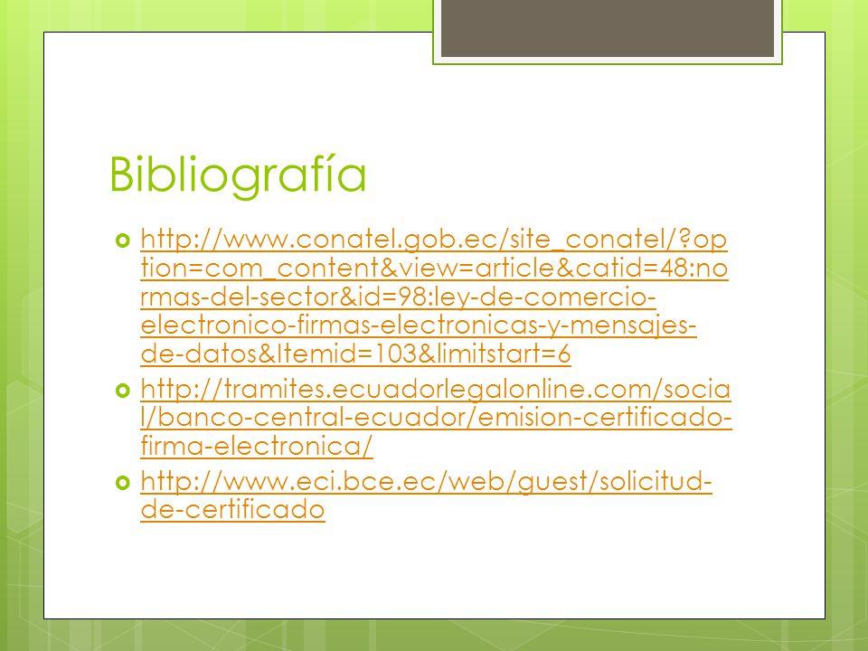 Bibliografía http://www.conatel.gob.ec/site_conatel/ op tion=com_content&view=article&catid=48:no rmas-del-sector&id=98:ley-de-comercio- electronico-firmas-electronicas-y-mensajes- de-datos&Itemid=103&limitstart=6 http://www.conatel.gob.ec/site_conatel/ op tion=com_content&view=article&catid=48:no rmas-del-sector&id=98:ley-de-comercio- electronico-firmas-electronicas-y-mensajes- de-datos&Itemid=103&limitstart=6 http://tramites.ecuadorlegalonline.com/socia l/banco-central-ecuador/emision-certificado- firma-electronica/ http://tramites.ecuadorlegalonline.com/socia l/banco-central-ecuador/emision-certificado- firma-electronica/ http://www.eci.bce.ec/web/guest/solicitud- de-certificado http://www.eci.bce.ec/web/guest/solicitud- de-certificado