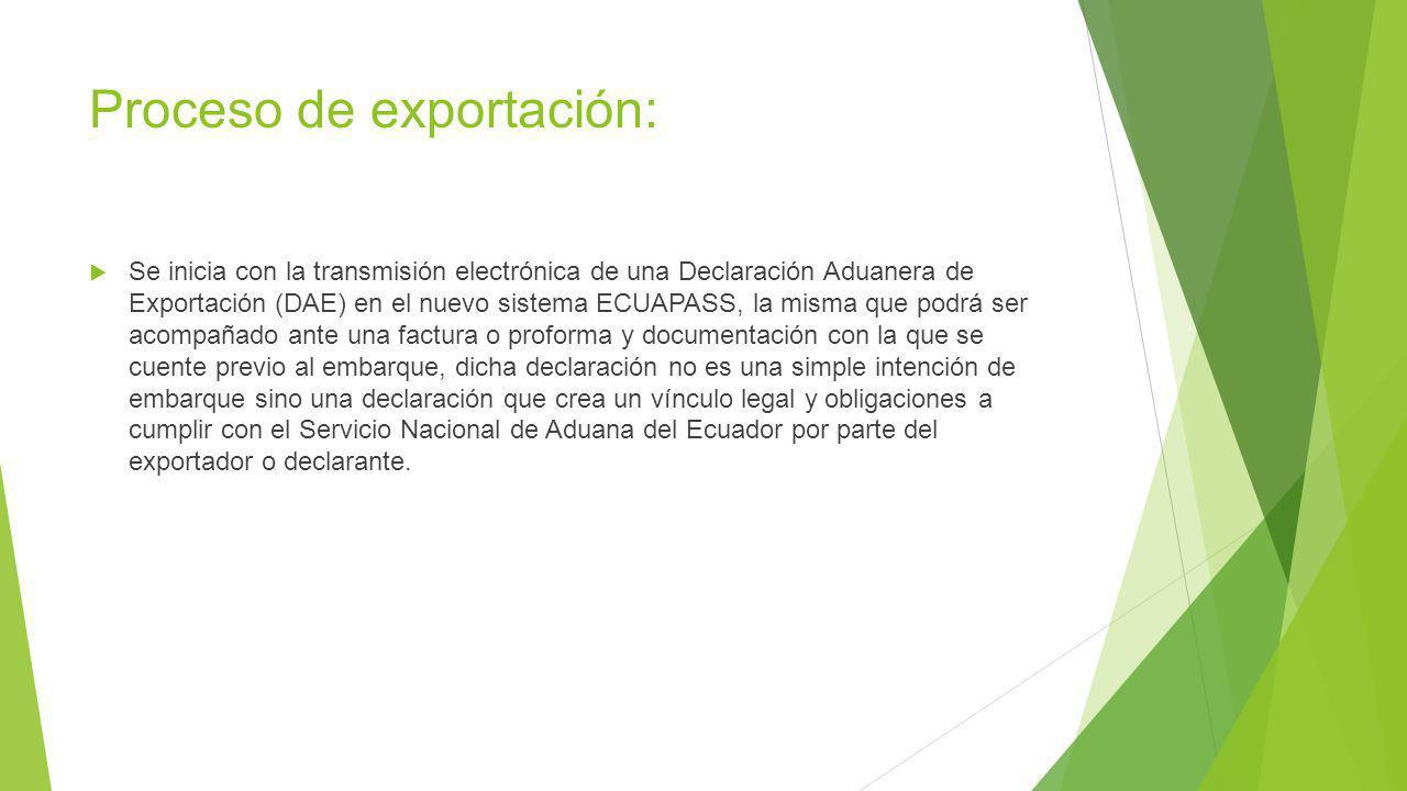 Proceso de exportación: Se inicia con la transmisión electrónica de una Declaración Aduanera de Exportación (DAE) en el nuevo sistema ECUAPASS, la misma que podrá ser acompañado ante una factura o proforma y documentación con la que se cuente previo al embarque, dicha declaración no es una simple intención de embarque sino una declaración que crea un vínculo legal y obligaciones a cumplir con el Servicio Nacional de Aduana del Ecuador por parte del exportador o declarante.