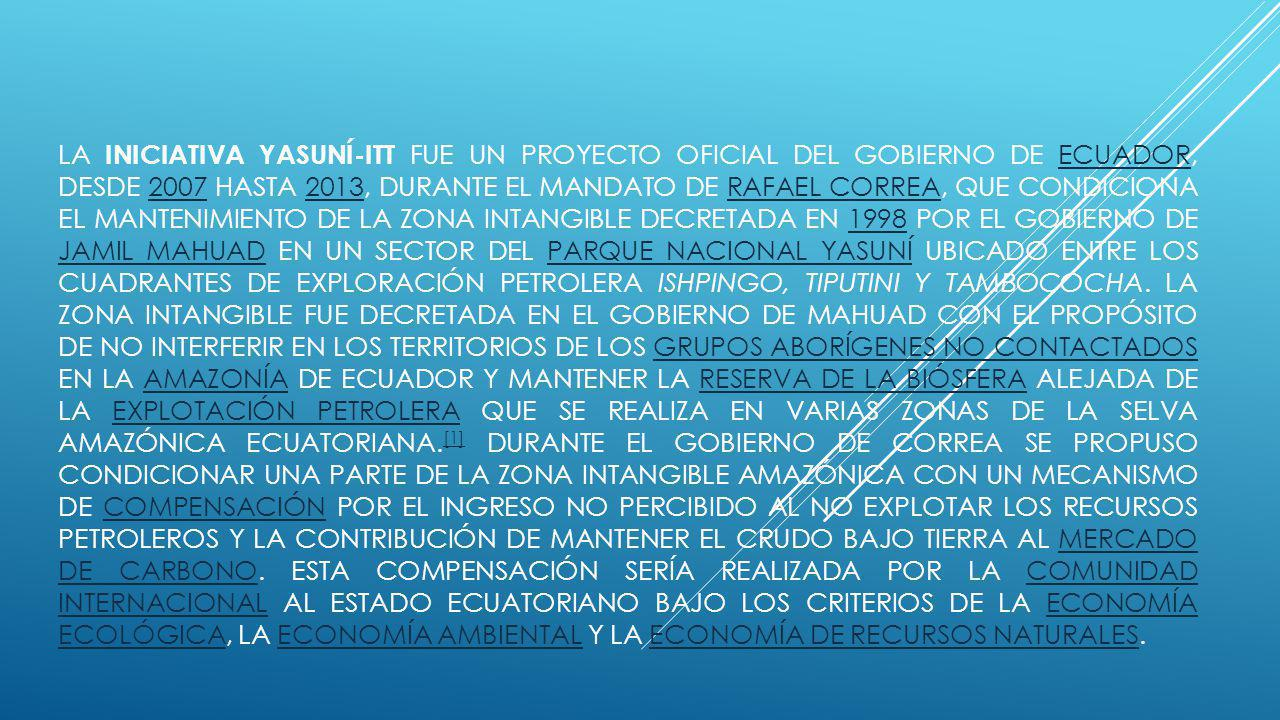 LA INICIATIVA YASUNÍ-ITT FUE UN PROYECTO OFICIAL DEL GOBIERNO DE ECUADOR, DESDE 2007 HASTA 2013, DURANTE EL MANDATO DE RAFAEL CORREA, QUE CONDICIONA EL MANTENIMIENTO DE LA ZONA INTANGIBLE DECRETADA EN 1998 POR EL GOBIERNO DE JAMIL MAHUAD EN UN SECTOR DEL PARQUE NACIONAL YASUNÍ UBICADO ENTRE LOS CUADRANTES DE EXPLORACIÓN PETROLERA ISHPINGO, TIPUTINI Y TAMBOCOCHA.
