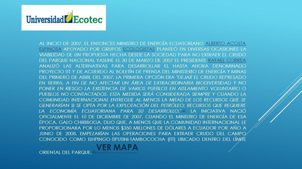 AL INICIO DE 2007, EL ENTONCES MINISTRO DE ENERGÍA ECUATORIANO ALBERTO ACOSTA ESPINOSA APOYADO POR GRUPOS ECOLOGISTAS PLANTEÓ EN DIVERSAS OCASIONES LA VIABILIDAD DE UN PROPUESTA HECHA DESDE LA SOCIEDAD PARA NO EXTRAER EL CRUDO DEL PARQUE NACIONAL YASUNÍ.
