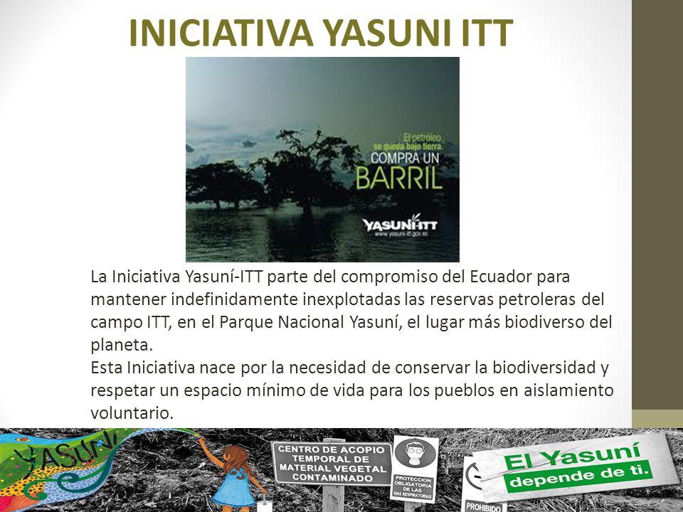 INICIATIVA YASUNI ITT La Iniciativa Yasuní-ITT parte del compromiso del Ecuador para mantener indefinidamente inexplotadas las reservas petroleras del