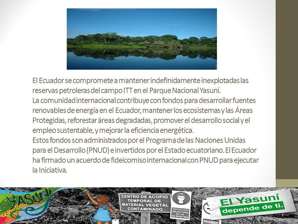 El Ecuador se compromete a mantener indefinidamente inexplotadas las reservas petroleras del campo ITT en el Parque Nacional Yasuní. La comunidad inte