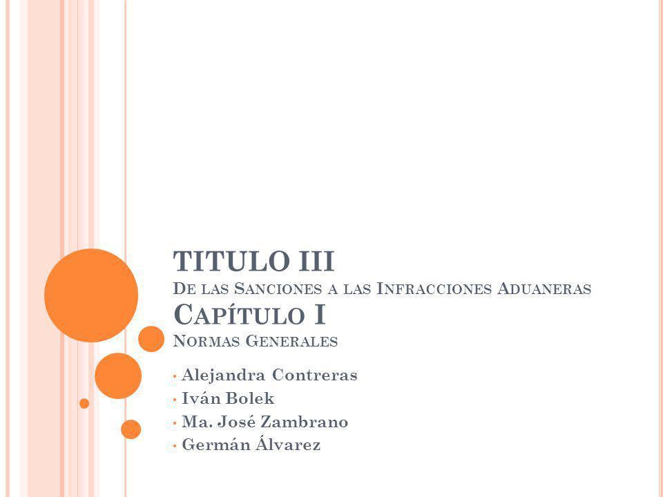 TITULO III D E LAS S ANCIONES A LAS I NFRACCIONES A DUANERAS C APÍTULO I N ORMAS G ENERALES Alejandra Contreras Iván Bolek Ma.