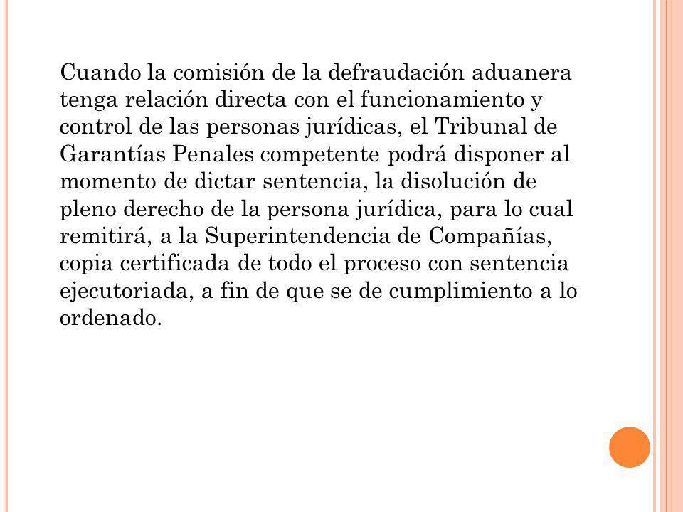 Cuando la comisión de la defraudación aduanera tenga relación directa con el funcionamiento y control de las personas jurídicas, el Tribunal de Garant