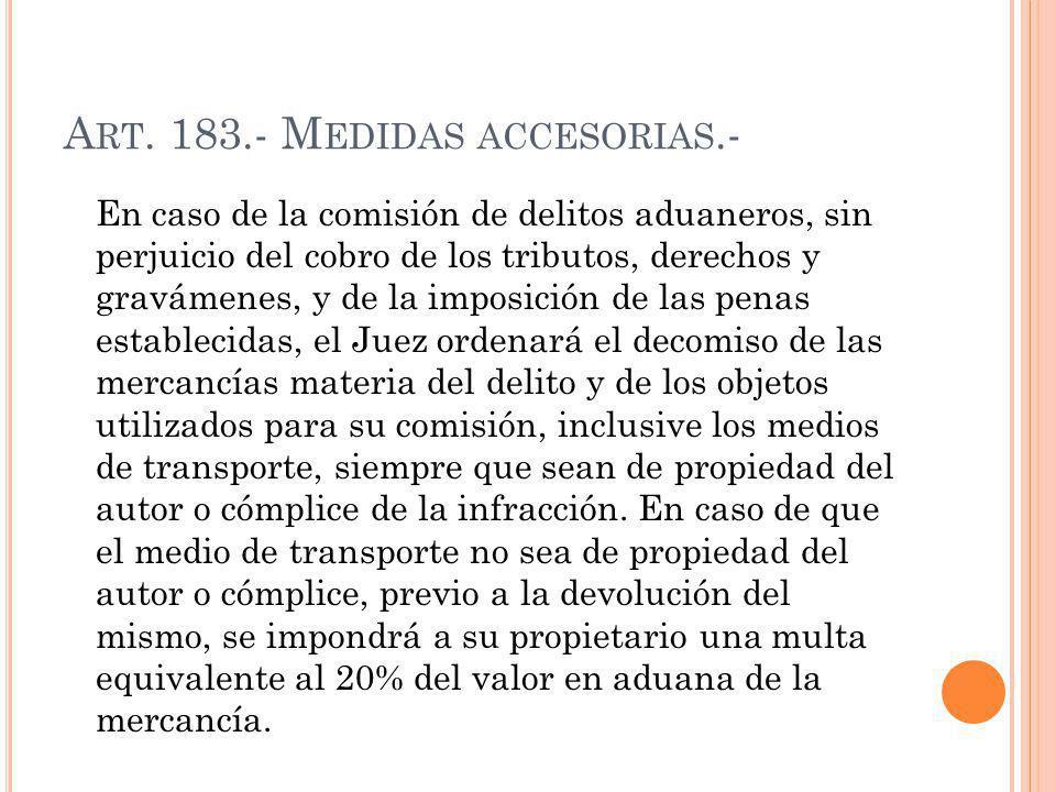 A RT. 183.- M EDIDAS ACCESORIAS.- En caso de la comisión de delitos aduaneros, sin perjuicio del cobro de los tributos, derechos y gravámenes, y de la