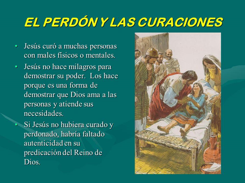 EL PERDÓN Y LAS CURACIONES Jesús curó a muchas personas con males físicos o mentales.Jesús curó a muchas personas con males físicos o mentales. Jesús