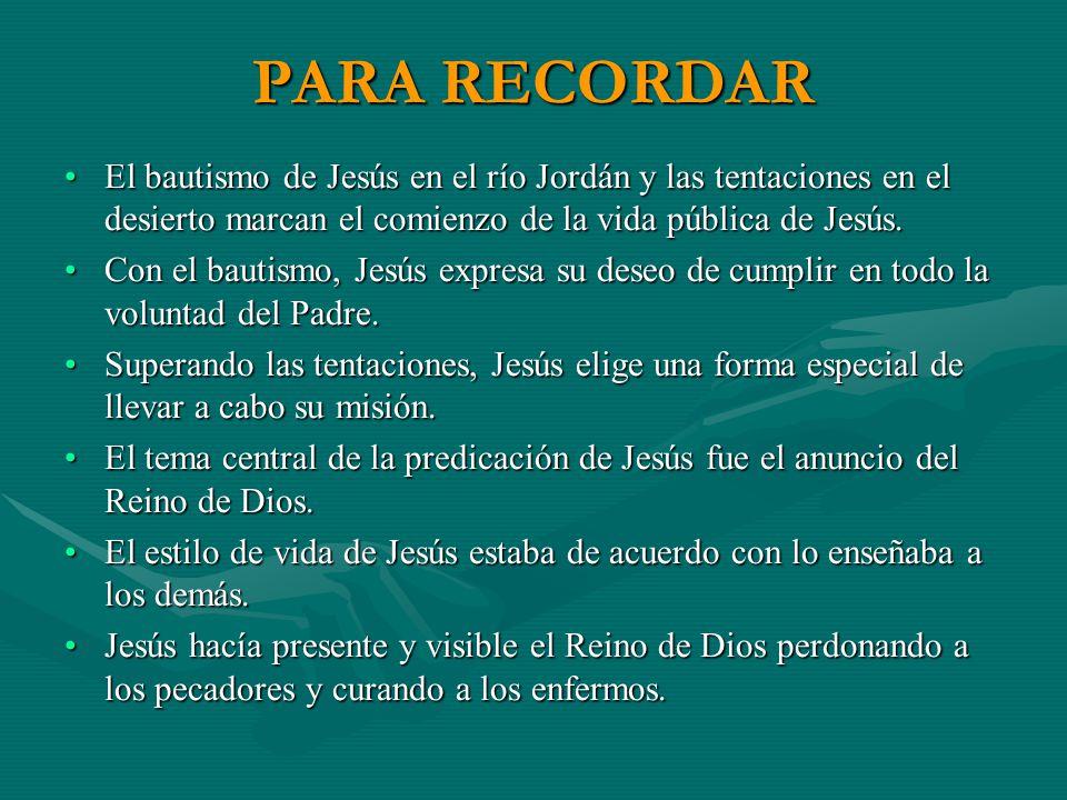 PARA RECORDAR El bautismo de Jesús en el río Jordán y las tentaciones en el desierto marcan el comienzo de la vida pública de Jesús.El bautismo de Jes