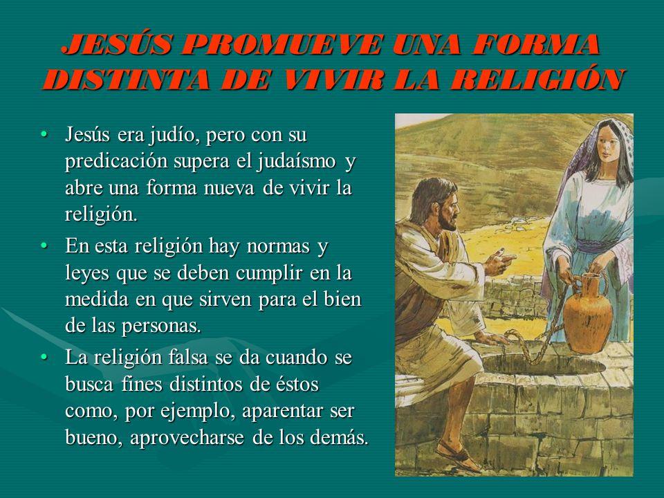 JESÚS PROMUEVE UNA FORMA DISTINTA DE VIVIR LA RELIGIÓN Jesús era judío, pero con su predicación supera el judaísmo y abre una forma nueva de vivir la