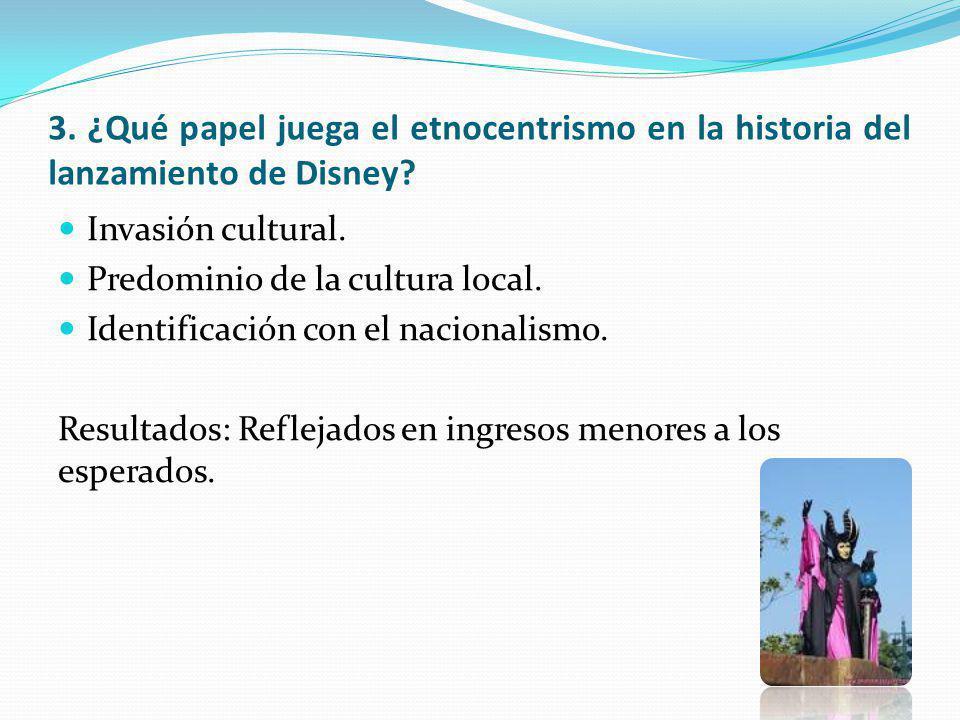 3. ¿Qué papel juega el etnocentrismo en la historia del lanzamiento de Disney? Invasión cultural. Predominio de la cultura local. Identificación con e