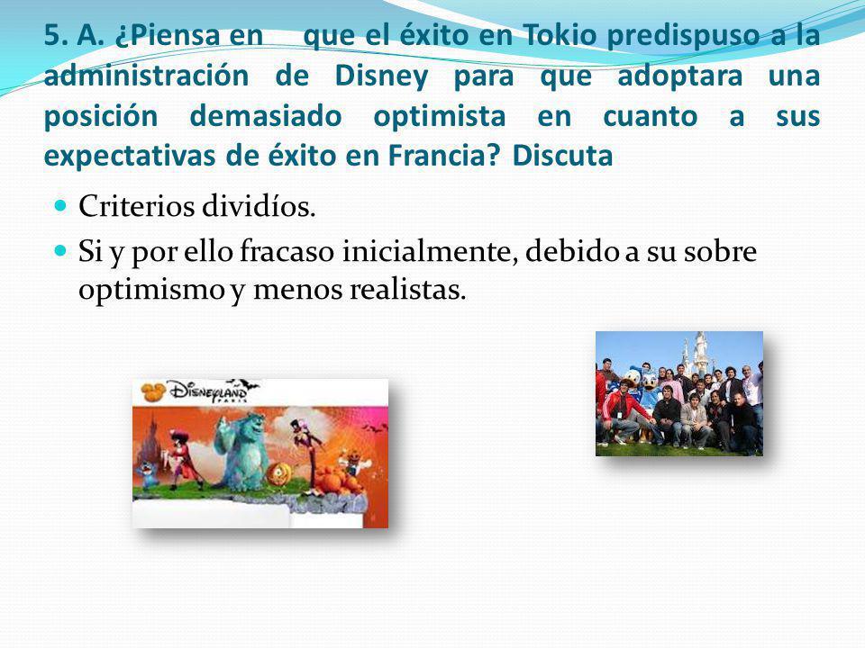 5. A. ¿Piensa en que el éxito en Tokio predispuso a la administración de Disney para que adoptara una posición demasiado optimista en cuanto a sus exp