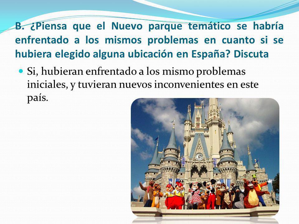 B. ¿Piensa que el Nuevo parque temático se habría enfrentado a los mismos problemas en cuanto si se hubiera elegido alguna ubicación en España? Discut