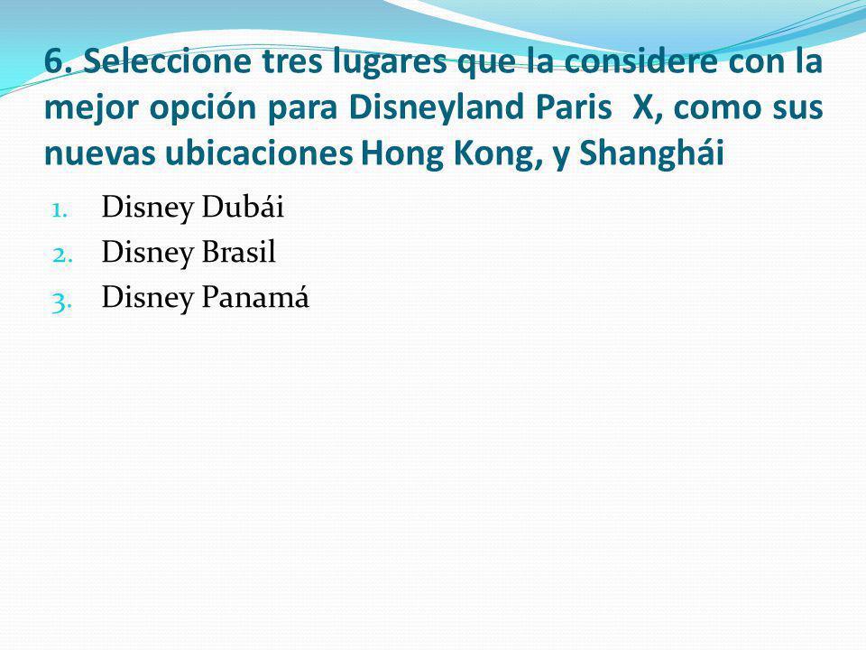 6. Seleccione tres lugares que la considere con la mejor opción para Disneyland Paris X, como sus nuevas ubicaciones Hong Kong, y Shanghái 1. Disney D
