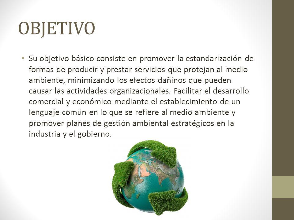 OBJETIVO Su objetivo básico consiste en promover la estandarización de formas de producir y prestar servicios que protejan al medio ambiente, minimiza