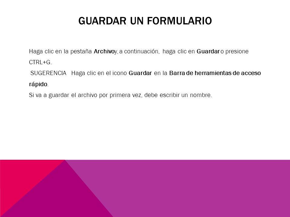 GUARDAR UN FORMULARIO Haga clic en la pestaña Archivoy, a continuación, haga clic en Guardar o presione CTRL+G. SUGERENCIA Haga clic en el icono Guard