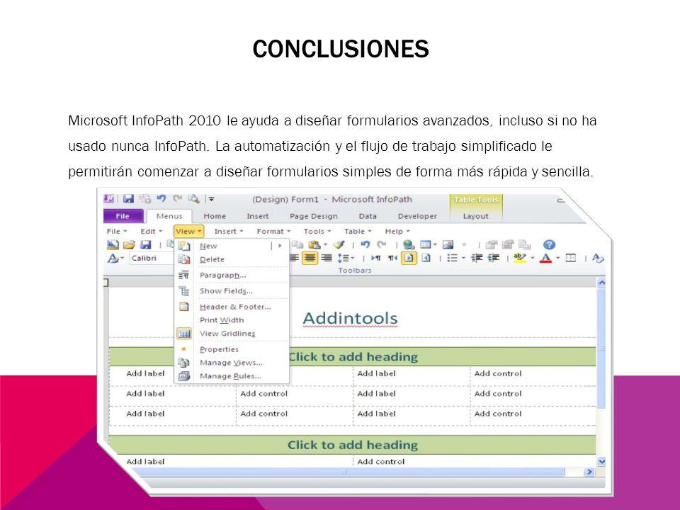 CONCLUSIONES Microsoft InfoPath 2010 le ayuda a diseñar formularios avanzados, incluso si no ha usado nunca InfoPath. La automatización y el flujo de