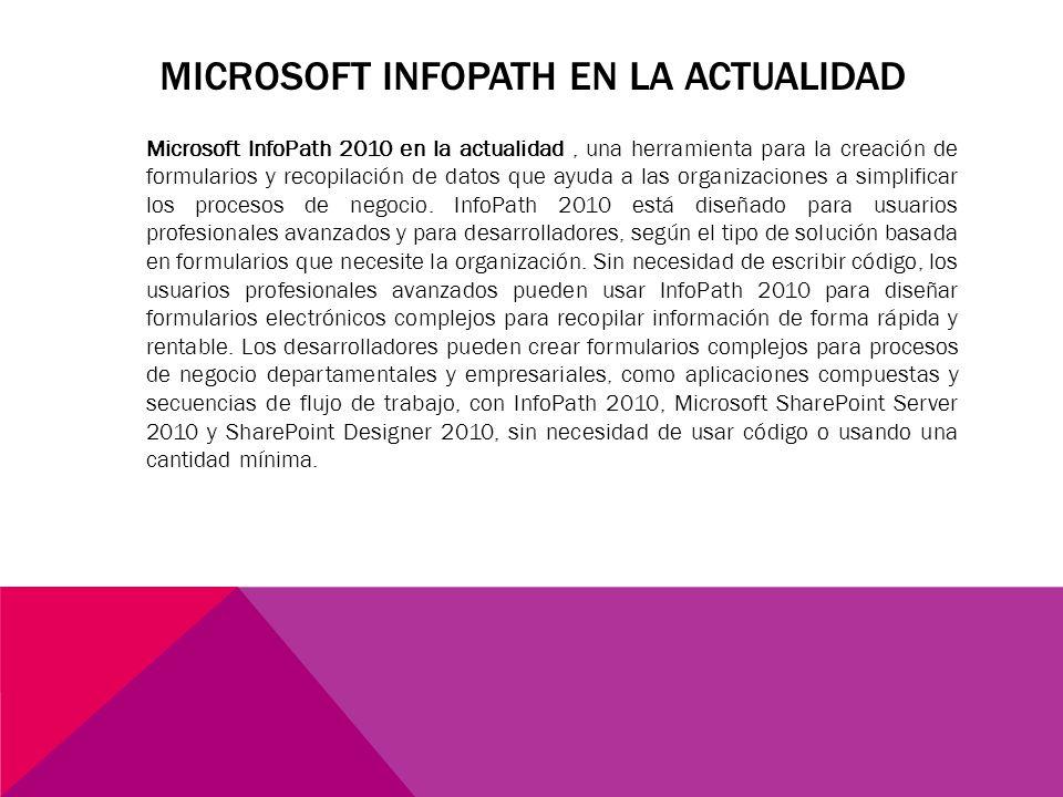 MICROSOFT INFOPATH EN LA ACTUALIDAD Microsoft InfoPath 2010 en la actualidad, una herramienta para la creación de formularios y recopilación de datos