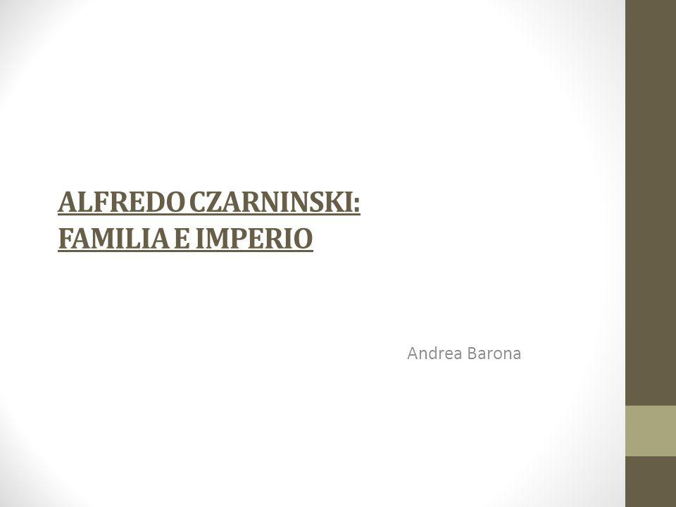 ALFREDO CZARNINSKI: FAMILIA E IMPERIO Andrea Barona