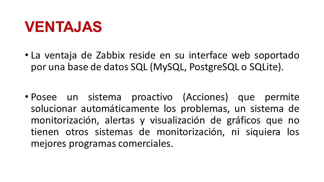 VENTAJAS La ventaja de Zabbix reside en su interface web soportado por una base de datos SQL (MySQL, PostgreSQL o SQLite).