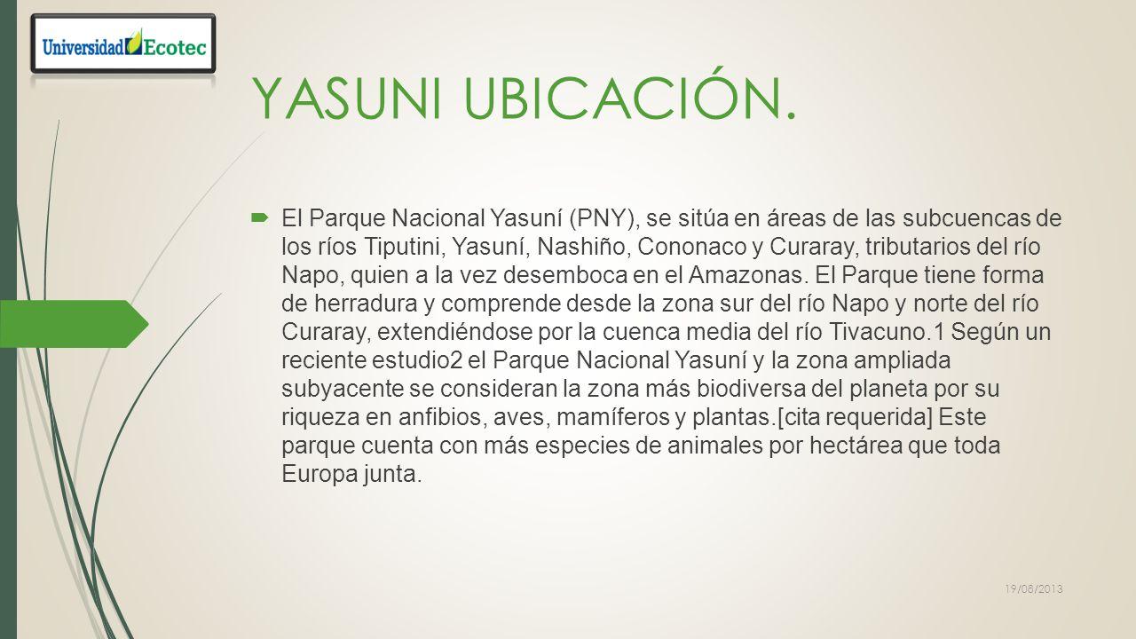YASUNI El Parque Nacional Yasuní es un parque nacional ecuatoriano que se extiende sobre un área de 9820 kilómetros cuadrados en las provincias de Pastaza, y Orellana entre el río Napo y el río Curaray en plena cuenca amazónica a unos 250 kilómetros al sureste de Quito.