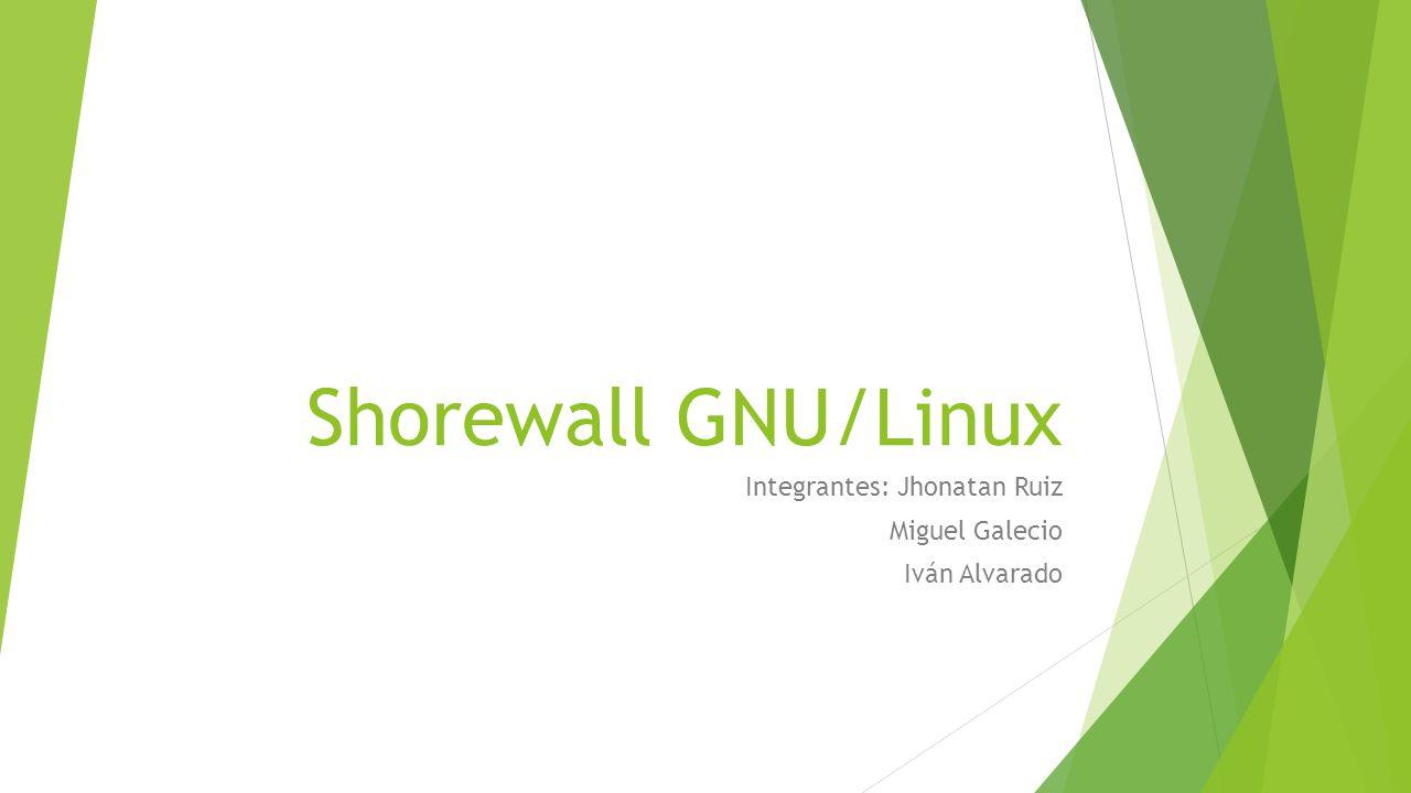 Shorewall GNU/Linux Integrantes: Jhonatan Ruiz Miguel Galecio Iván Alvarado