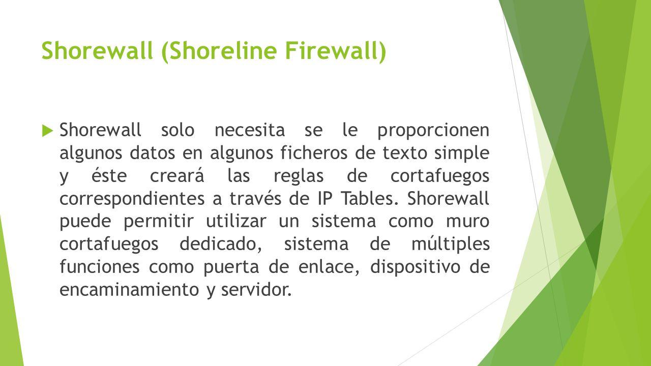 Shorewall (Shoreline Firewall) Shorewall solo necesita se le proporcionen algunos datos en algunos ficheros de texto simple y éste creará las reglas de cortafuegos correspondientes a través de IP Tables.