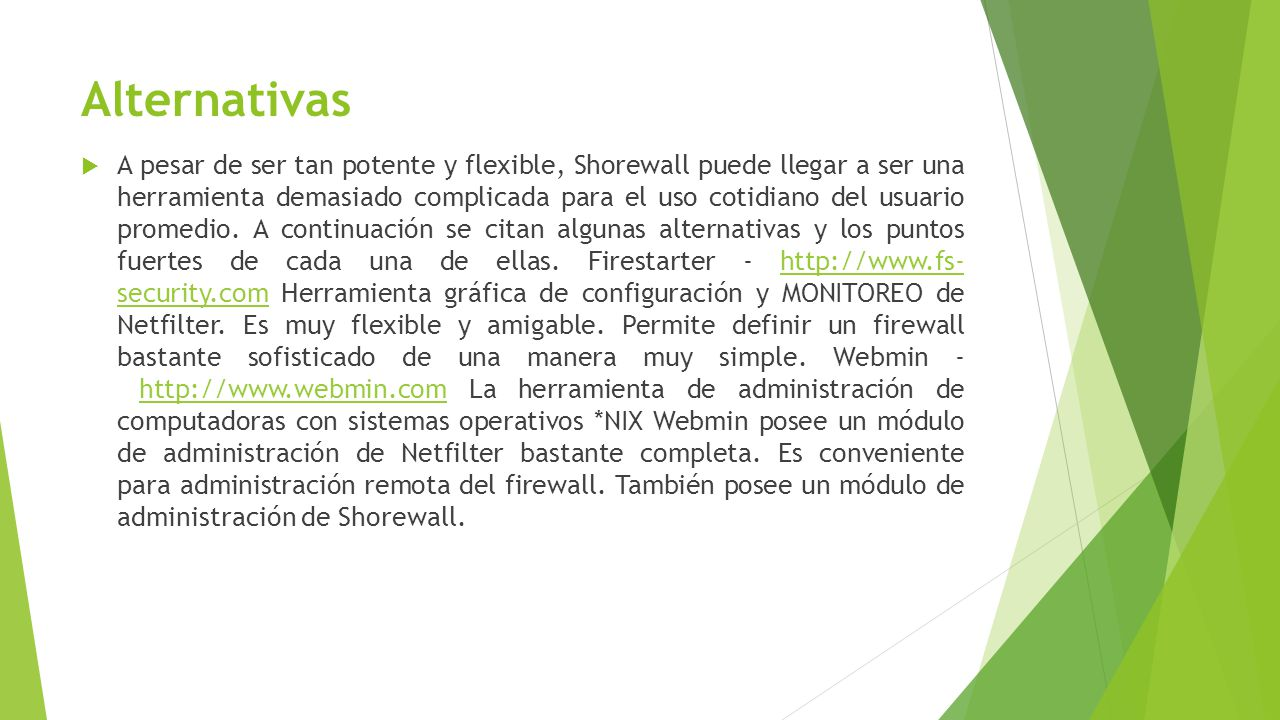 Alternativas A pesar de ser tan potente y flexible, Shorewall puede llegar a ser una herramienta demasiado complicada para el uso cotidiano del usuario promedio.