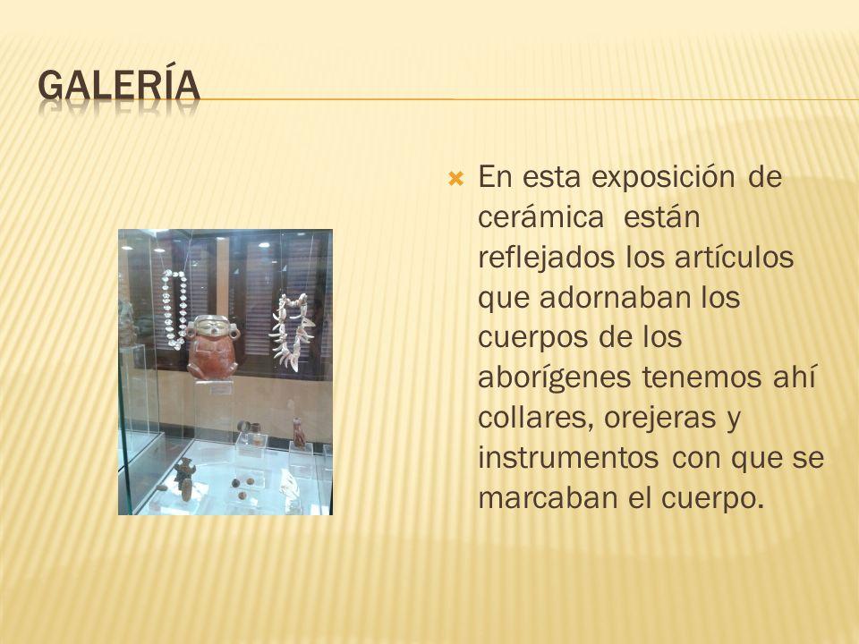 En esta exposición de cerámica están reflejados los artículos que adornaban los cuerpos de los aborígenes tenemos ahí collares, orejeras y instrumentos con que se marcaban el cuerpo.